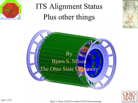 Page 1 of 18 Bjorn S. Nilsen, ALICE November 16 ITS Software meeting ITS Alignment Status Plus other things By Bjørn S. Nilsen The Ohio State University.