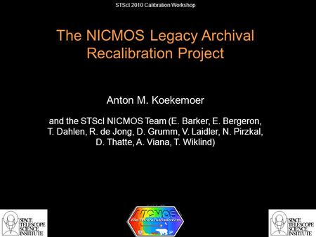 STScI 2010 Calibration Workshop The NICMOS Legacy Archival Recalibration Project Anton M. Koekemoer and the STScI NICMOS Team (E. Barker, E. Bergeron,