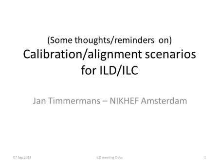 (Some thoughts/reminders on) Calibration/alignment scenarios for ILD/ILC Jan Timmermans – NIKHEF Amsterdam 07 Sep 2014ILD meeting Oshu1.