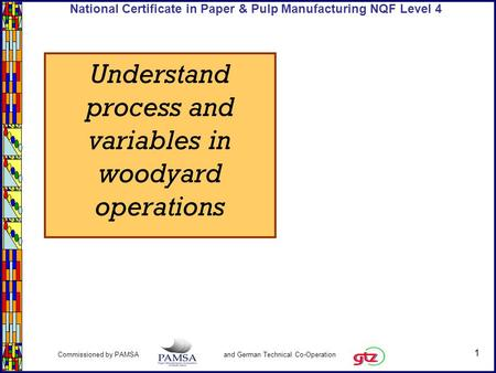1 Commissioned by PAMSA and German Technical Co-Operation National Certificate in Paper & Pulp Manufacturing NQF Level 4 Understand process and variables.