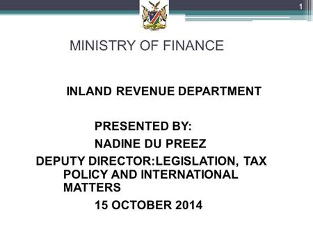 MINISTRY OF FINANCE INLAND REVENUE DEPARTMENT PRESENTED BY: NADINE DU PREEZ DEPUTY DIRECTOR:LEGISLATION, TAX POLICY AND INTERNATIONAL MATTERS 15 OCTOBER.