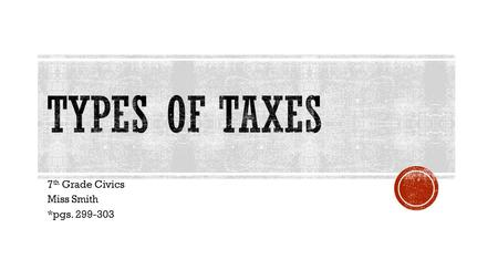7 th Grade Civics Miss Smith *pgs. 299-303.  Income tax- tax on the earnings of individuals and businesses  The main source of revenue collected by.