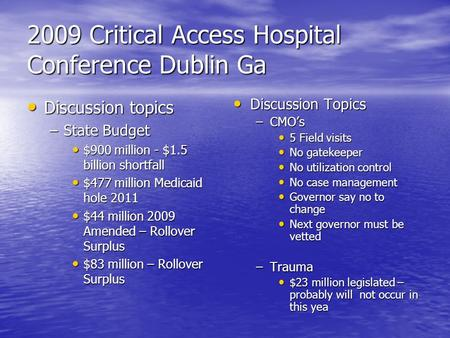 2009 Critical Access Hospital Conference Dublin Ga Discussion topics Discussion topics –State Budget $900 million - $1.5 billion shortfall $900 million.