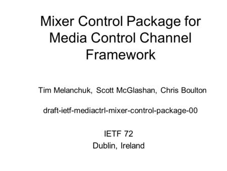 Mixer Control Package for Media Control Channel Framework Tim Melanchuk, Scott McGlashan, Chris Boulton draft-ietf-mediactrl-mixer-control-package-00 IETF.