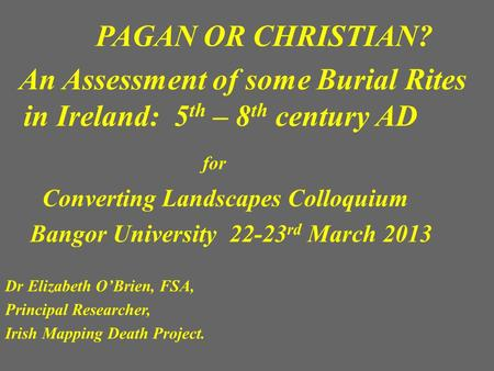 PAGAN OR CHRISTIAN? An Assessment of some Burial Rites in Ireland: 5 th – 8 th century AD for Converting Landscapes Colloquium Bangor University 22-23.