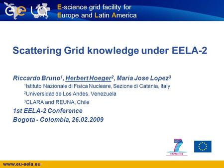Www.eu-eela.eu E-science grid facility for Europe and Latin America Scattering Grid knowledge under EELA-2 Riccardo Bruno 1, Herbert Hoeger 2, Maria Jose.