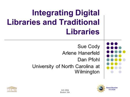 Award Number 0333628 IUG 2004 Boston, MA Integrating Digital Libraries and Traditional Libraries Sue Cody Arlene Hanerfeld Dan Pfohl University of North.
