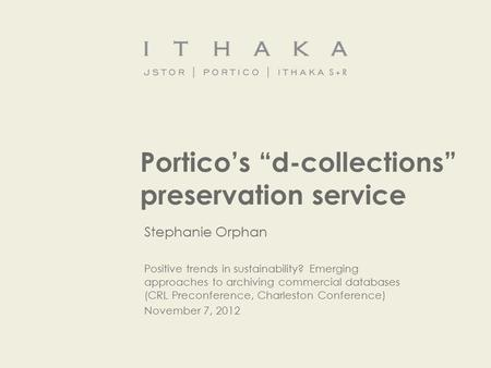 "Portico's ""d-collections"" preservation service Stephanie Orphan Positive trends in sustainability? Emerging approaches to archiving commercial databases."