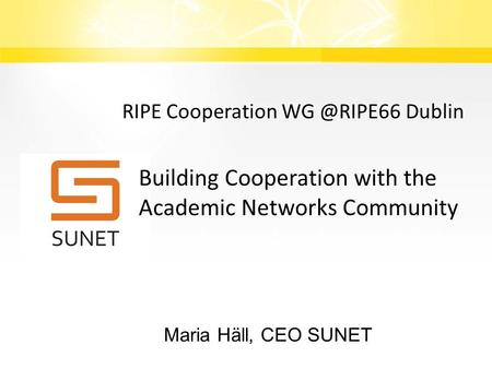 Building Cooperation with the Academic Networks Community Maria Häll, CEO SUNET RIPE Cooperation Dublin.