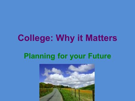 College: Why it Matters Planning for your Future.
