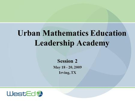 Urban Mathematics Education Leadership Academy Session 2 May 18 - 20, 2009 Irving, TX.