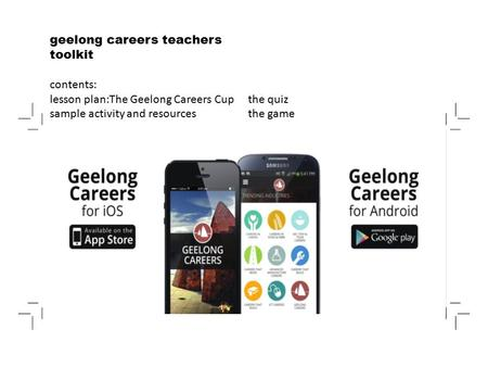 Geelong careers teachers toolkit contents: lesson plan:The Geelong Careers Cup sample activity and resources the quiz the game.