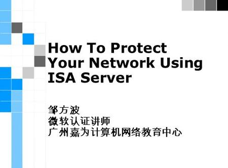 How To Protect Your Network Using ISA Server 邹方波 微软认证讲师 广州嘉为计算机网络教育中心.