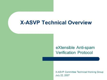 X-ASVP Technical Overview eXtensible Anti-spam Verification Protocol X-ASVP Committee Technical Working Group July 22, 2007.