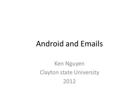 Android and Emails Ken Nguyen Clayton state University 2012.