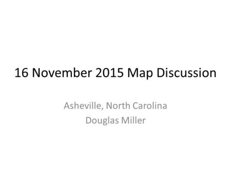 16 November 2015 Map Discussion Asheville, North Carolina Douglas Miller.