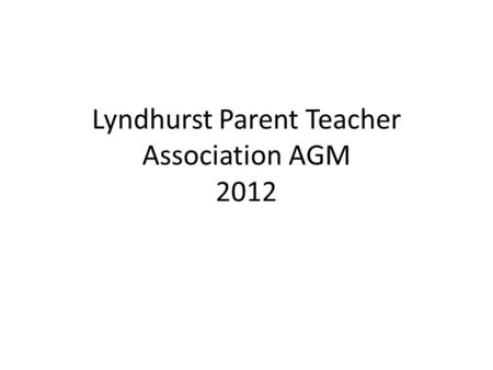 Lyndhurst Parent Teacher Association AGM 2012. AGM 2012 Welcome Chair's report Treasurer's report Election of Officers and Committee members Questions.
