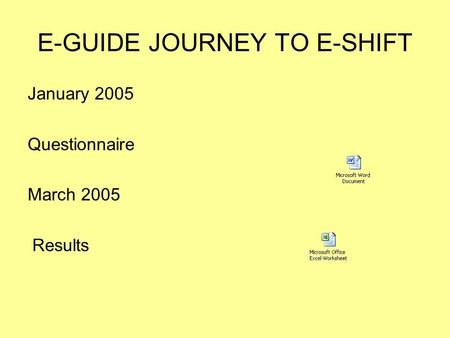 E-GUIDE JOURNEY TO E-SHIFT January 2005 Questionnaire March 2005 Results.