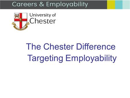 The Chester Difference Targeting Employability. We provide: L4 induction to Careers and Employability One to one support CV / application checking Mock.