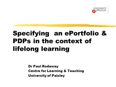 Specifying an ePortfolio & PDPs in the context of lifelong learning Dr Paul Rodaway Centre for Learning & Teaching University of Paisley.