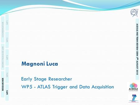 WP1 WP2 WP3 WP4 WP5 COORDINATOR WORK PACKAGE LDR RESEARCHER ACEOLE MID TERM REVIEW CERN 3 RD AUGUST 2010 Magnoni Luca Early Stage Researcher WP5 - ATLAS.