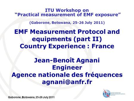 Gaborone, Botswana, 25-26 July 2011 EMF Measurement Protocol and equipments (part II) Country Experience : France Jean-Benoît Agnani Engineer Agence nationale.