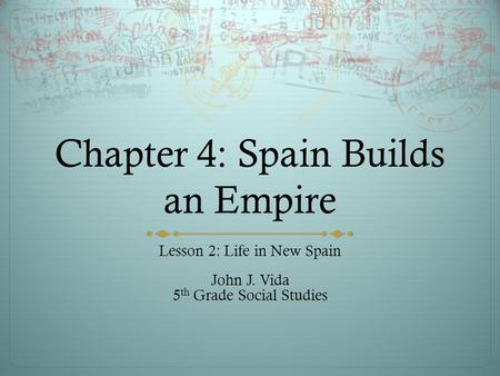 Chapter 4: Spain Builds an Empire Lesson 2: Life in New Spain John J. Vida 5 th Grade Social Studies.