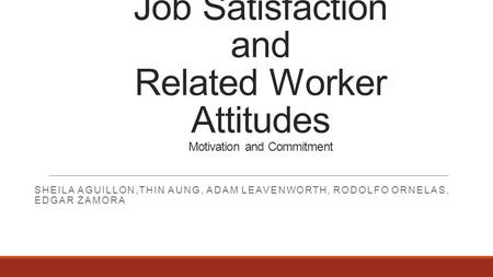 Job Satisfaction and Related Worker Attitudes Motivation and Commitment SHEILA AGUILLON,THIN AUNG, ADAM LEAVENWORTH, RODOLFO ORNELAS, EDGAR ZAMORA.