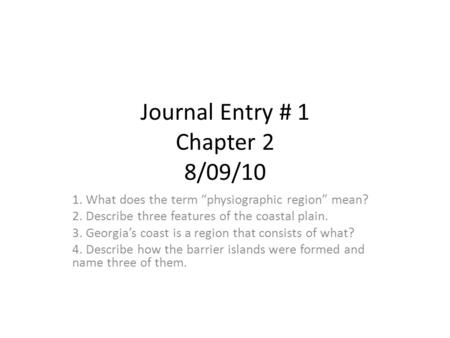 "Journal Entry # 1 Chapter 2 8/09/10 1. What does the term ""physiographic region"" mean? 2. Describe three features of the coastal plain. 3. Georgia's coast."