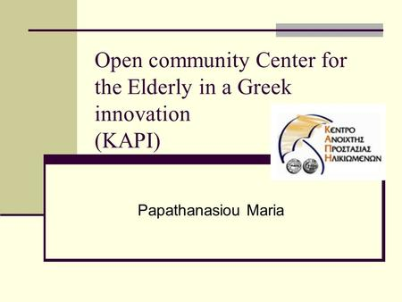Open community Center for the Elderly in a Greek innovation (KAPI) Papathanasiou Maria.