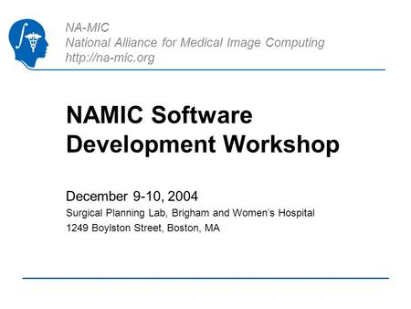 NA-MIC National Alliance for Medical Image Computing  NAMIC Software Development Workshop December 9-10, 2004 Surgical Planning Lab, Brigham.
