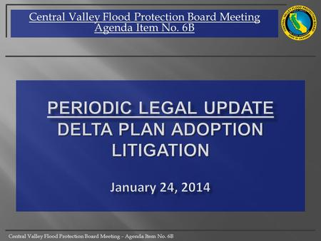Central Valley Flood Protection Board Meeting – Agenda Item No. 6B Central Valley Flood Protection Board Meeting Agenda Item No. 6B.