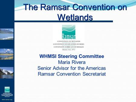 Www.ramsar.org The Ramsar Convention on Wetlands WHMSI Steering Committee Maria Rivera Senior Advisor for the Americas Ramsar Convention Secretariat.