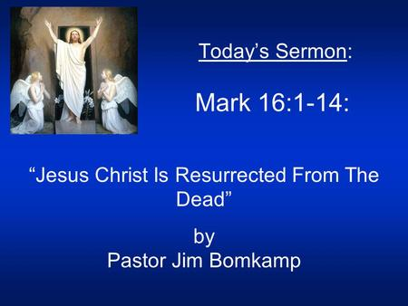 "Today's Sermon: Mark 16:1-14: ""Jesus Christ Is Resurrected From The Dead"" by Pastor Jim Bomkamp."