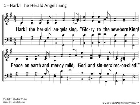 1. Hark! the herald an-gels sing, Glory to the newborn King! Peace on earth and mercy mild, God and sinners reconciled. Joyful all ye nations rise; Join.