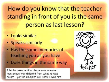 How do you know that the teacher standing in front of you is the same person as last lesson? Looks similar Speaks similarly Has the same memories of teaching.