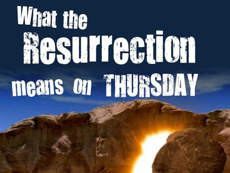 THURSDAY Resurrection means What the on. What the Resurrection means on Thursday (Colossians 3:1-4) The Resurrection of Jesus......reminds us what God.