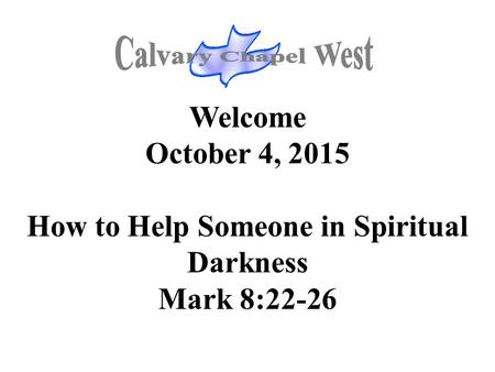 Welcome October 4, 2015 How to Help Someone in Spiritual Darkness Mark 8:22-26.