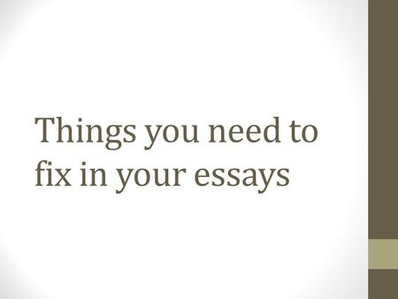 Things you need to fix in your essays. Right now Take out your essay and make edits and notes as we go through this slideshow.