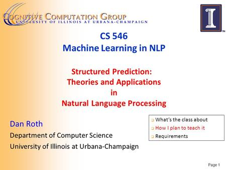 Page 1 CS 546 Machine Learning in NLP Structured Prediction: Theories and Applications in Natural Language Processing Dan Roth Department of Computer Science.