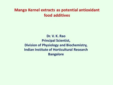 Mango Kernel extracts as potential antioxidant food additives Dr. V. K. Rao Principal Scientist, Division of Physiology and Biochemistry, Indian Institute.