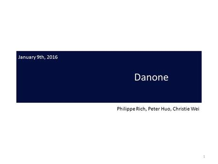 Danone Philippe Rich, Peter Huo, Christie Wei January 9th, 2016 1.