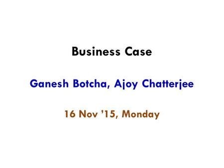 Business Case Ganesh Botcha, Ajoy Chatterjee 16 Nov '15, Monday.