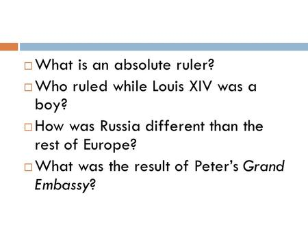  What is an absolute ruler?  Who ruled while Louis XIV was a boy?  How was Russia different than the rest of Europe?  What was the result of Peter's.