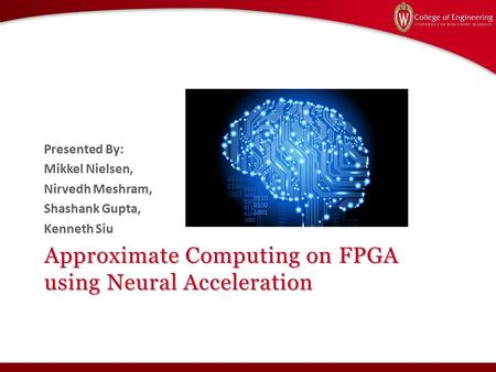 Approximate Computing on FPGA using Neural Acceleration Presented By: Mikkel Nielsen, Nirvedh Meshram, Shashank Gupta, Kenneth Siu.