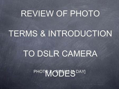 REVIEW OF PHOTO TERMS & INTRODUCTION TO DSLR CAMERA MODES PHOTO 2 - 8/20/13 [A DAY]