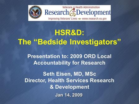 Jan 14, 2009 Presentation to: 2009 ORD Local Accountability for Research Seth Eisen, MD, MSc Director, Health Services Research & Development HSR&D: The.