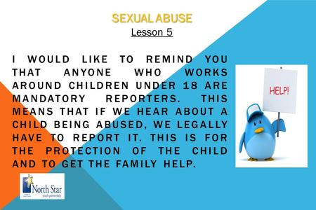 SEXUAL ABUSE Lesson 5 I WOULD LIKE TO REMIND YOU THAT ANYONE WHO WORKS AROUND CHILDREN UNDER 18 ARE MANDATORY REPORTERS. THIS MEANS THAT IF WE HEAR ABOUT.