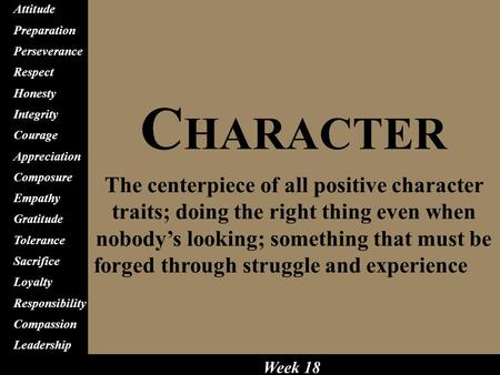 C HARACTER The centerpiece of all positive character traits; doing the right thing even when nobody's looking; something that must be forged through struggle.