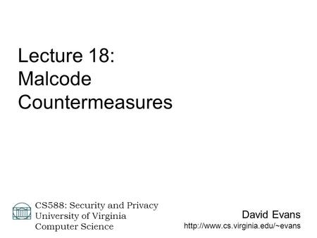 David Evans  CS588: Security and Privacy University of Virginia Computer Science Lecture 18: Malcode Countermeasures.